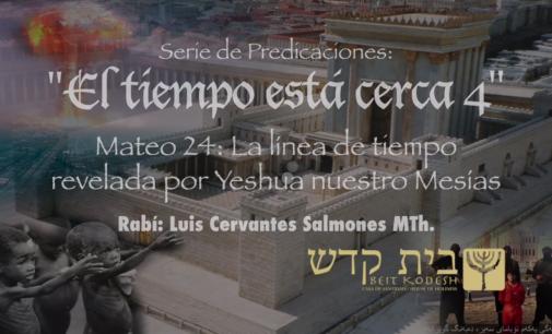 El Tiempo está Cerca, #4.  Mateo 24: La línea de tiempo revelada por Yeshua nuestro Mesías I